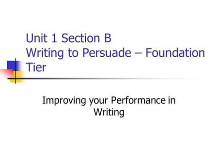 Unit 1 Section B Writing to Persuade – Foundation Tier