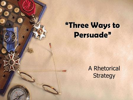 """Three Ways to Persuade"" A Rhetorical Strategy Ethos: The Writer's Character or Image What character or image appears to the audience? Goodwill, authority,"