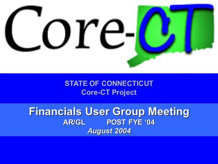 1 STATE OF CONNECTICUT Core-CT Project Financials User Group Meeting AR/GLPOST FYE '04 August 2004.