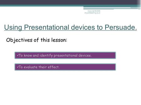 Using Presentational devices to Persuade. Objectives of this lesson: Copyright © 2009 englishteaching.co.uk To know and identify presentational devices.