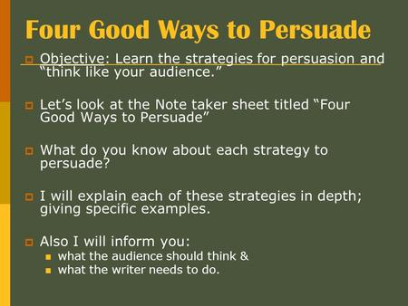 "Four Good Ways to Persuade  Objective: Learn the strategies for persuasion and ""think like your audience.""  Let's look at the Note taker sheet titled."