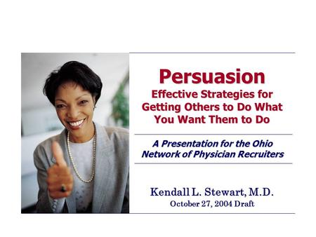 Persuasion Effective Strategies for Getting Others to Do What You Want Them to Do A Presentation for the Ohio Network of Physician Recruiters Kendall L.