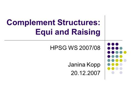 Complement Structures: Equi and Raising HPSG WS 2007/08 Janina Kopp 20.12.2007.