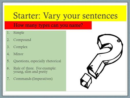 Starter: Vary your sentences How many types can you name? 1.Simple 2.Compound 3.Complex 4.Minor 5.Questions, especially rhetorical 6.Rule of three. For.