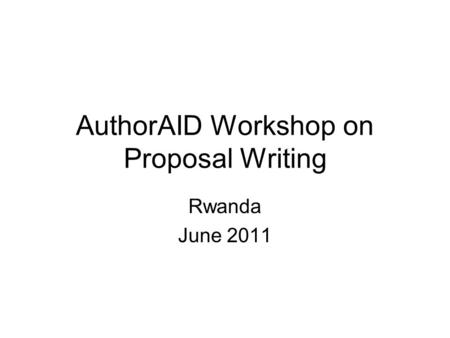 AuthorAID Workshop on Proposal Writing Rwanda June 2011.