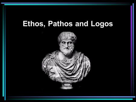 Ethos, Pathos and Logos.