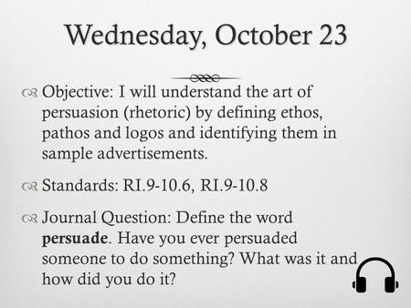 Wednesday, October 23  Objective: I will understand the art of persuasion (rhetoric) by defining ethos, pathos and logos and identifying them in sample.