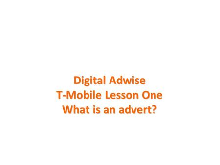 Digital Adwise T-Mobile Lesson One What is an advert?