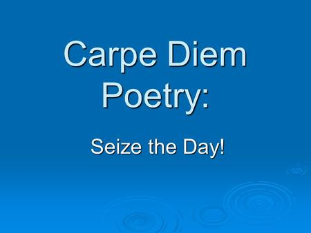 "Carpe Diem Poetry: Seize the Day!. Carpe Diem  Literally means, ""pluck the day"" as in ""plucking"" or pulling flowers  Get it? Gather moments in life."