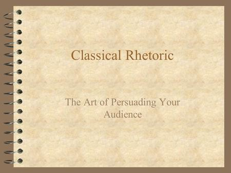 Classical Rhetoric The Art of Persuading Your Audience.