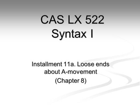 Installment 11a. Loose ends about A-movement (Chapter 8) CAS LX 522 Syntax I.