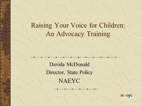 Raising Your Voice for Children: An Advocacy Training Davida McDonald Director, State Policy NAEYC.