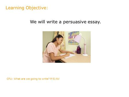 We will write a persuasive essay. Learning Objective: CFU: What are we going to write? P/S;NV.