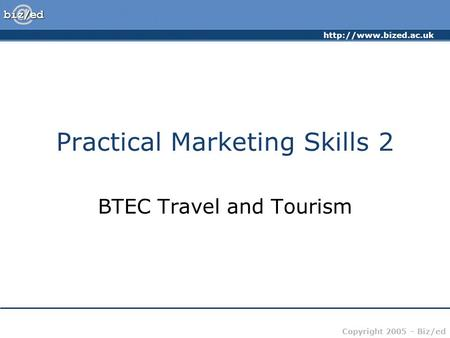 Copyright 2005 – Biz/ed Practical Marketing Skills 2 BTEC Travel and Tourism.