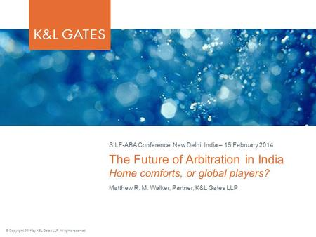 © Copyright 2014 by K&L Gates LLP. All rights reserved. Matthew R. M. Walker, Partner, K&L Gates LLP The Future of Arbitration in India Home comforts,