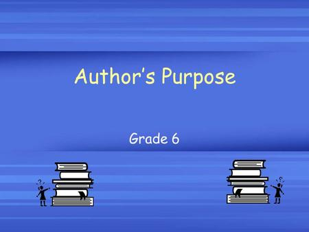 Author's Purpose Grade 6. What is the author's purpose? The author's purpose is the MAIN REASON that he/she is writing the selection.