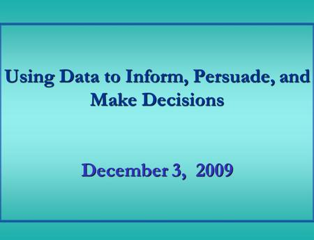 Using Data to Inform, Persuade, and Make Decisions December 3, 2009.