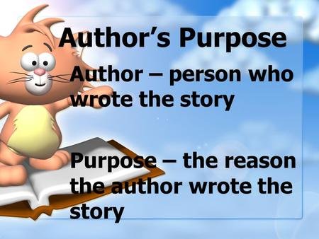 Author's Purpose Author – person who wrote the story Purpose – the reason the author wrote the story.