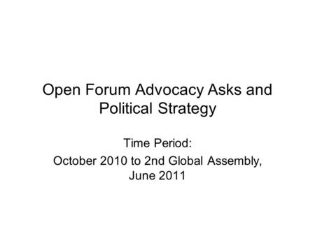Open Forum Advocacy Asks and Political Strategy Time Period: October 2010 to 2nd Global Assembly, June 2011.