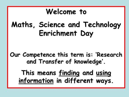 Welcome to Maths, Science and Technology Enrichment Day Our Competence this term is: 'Research and Transfer of knowledge'. This means finding and using.