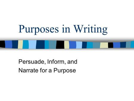 Purposes in Writing Persuade, Inform, and Narrate for a Purpose.
