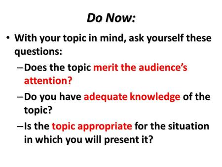 Do Now: With your topic in mind, ask yourself these questions: With your topic in mind, ask yourself these questions: – Does the topic merit the audience's.