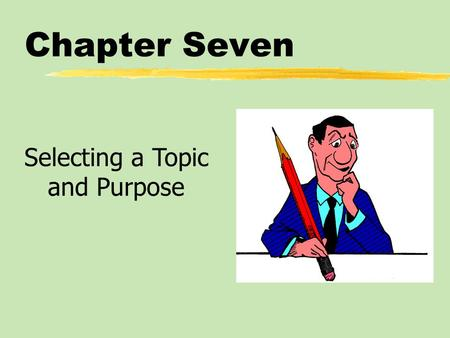 Chapter Seven Selecting a Topic and Purpose. Chapter Seven Table of Contents zAssigned Versus Self-Selected Topics zIdentifying the General Speech Purpose.