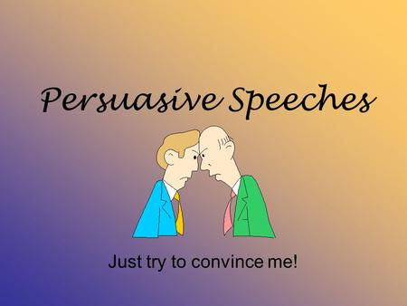 Persuasive Speeches Just try to convince me!. Types of Persuasive Speeches 1.FACTS Persuade that your fact is true. Prove that your claim is the best.
