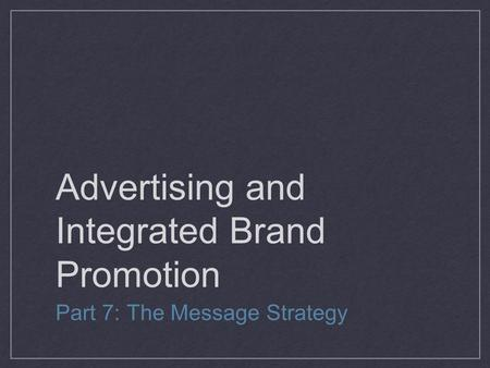 Advertising and Integrated Brand Promotion Part 7: The Message Strategy.
