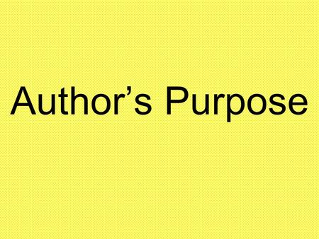 Author's Purpose. Author's write for different purposes, or reasons.