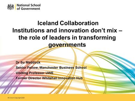 © Crown Copyright 2008 Iceland Collaboration Institutions and innovation don't mix – the role of leaders in transforming governments Dr Su Maddock Senior.