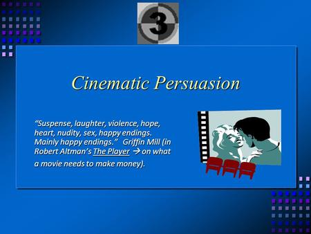 "Cinematic Persuasion ""Suspense, laughter, violence, hope, heart, nudity, sex, happy endings. Mainly happy endings."" Griffin Mill (in Robert Altman's The."