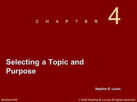 Stephen E. Lucas C H A P T E R McGraw-Hill© 2004 Stephen E. Lucas. All rights reserved. 4 Selecting a Topic and Purpose.