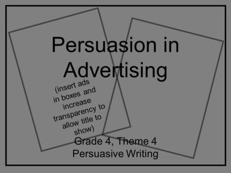 Persuasion in Advertising Grade 4, Theme 4 Persuasive Writing (insert ads in boxes and increase transparency to allow title to show)
