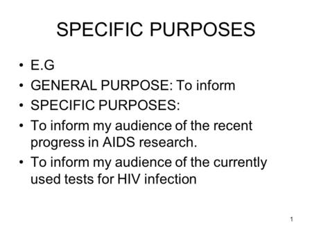 1 SPECIFIC PURPOSES E.G GENERAL PURPOSE: To inform SPECIFIC PURPOSES: To inform my audience of the recent progress in AIDS research. To inform my audience.