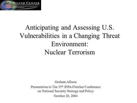 Graham Allison Presentation to The 35 th IFPA-Fletcher Conference on National Security Strategy and Policy October 28, 2004 Anticipating and Assessing.