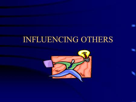 INFLUENCING OTHERS. To Build Skill in Using Constructive Forms of Persuasion and Influence to Align and Mobilize Others.