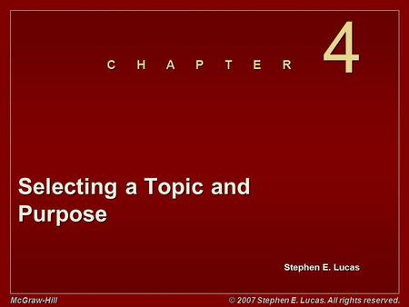 Stephen E. Lucas C H A P T E R McGraw-Hill © 2007 Stephen E. Lucas. All rights reserved. 4 4 Selecting a Topic and Purpose.