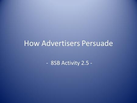 How Advertisers Persuade - 8SB Activity 2.5 -. Review How do advertisers persuade you to buy a product What is commercialism Explain Product Placement.