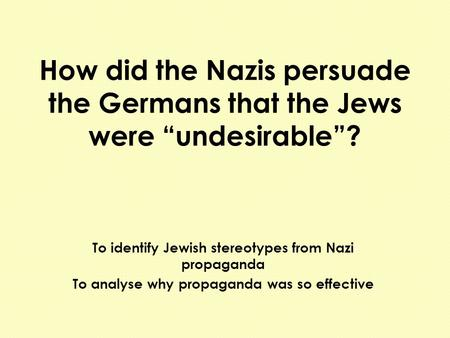 "How did the Nazis persuade the Germans that the Jews were ""undesirable""? To identify Jewish stereotypes from Nazi propaganda To analyse why propaganda."