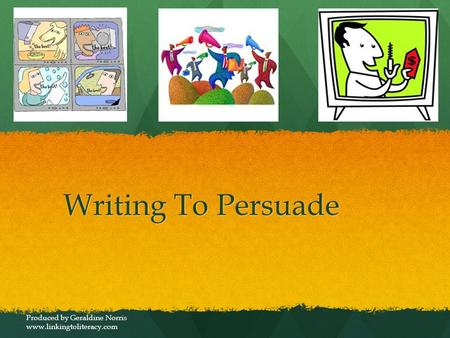 Writing To Persuade Produced by Geraldine Norris www.linkingtoliteracy.com.