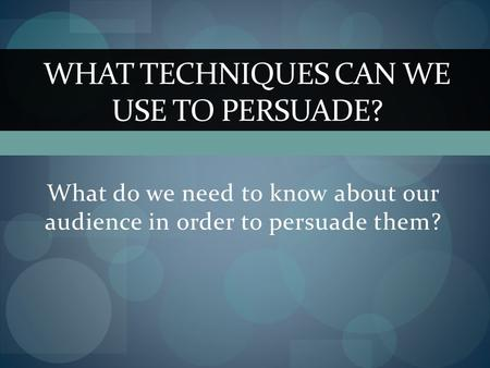 What do we need to know about our audience in order to persuade them? WHAT TECHNIQUES CAN WE USE TO PERSUADE?
