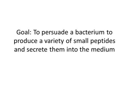 Goal: To persuade a bacterium to produce a variety of small peptides and secrete them into the medium.