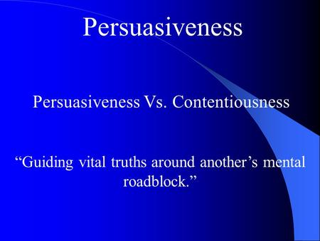 "Persuasiveness Persuasiveness Vs. Contentiousness ""Guiding vital truths around another's mental roadblock."""