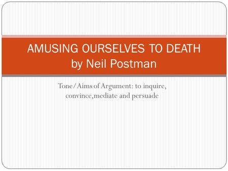 Tone/Aims of Argument: to inquire, convince,mediate and persuade AMUSING OURSELVES TO DEATH by Neil Postman.