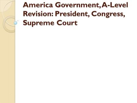 America Government, A-Level Revision: President, Congress, Supreme Court.