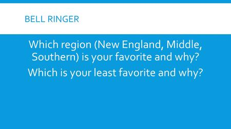 BELL RINGER Which region (New England, Middle, Southern) is your favorite and why? Which is your least favorite and why?