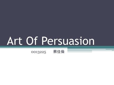 Art Of Persuasion 0013225 蔡佳倫. 7 Tips To Successfully Persuade Anyone 1.Enter Their World 2.Mirror Their Body Language 3.Be Cheerful and Nice 4.Be Sincere.