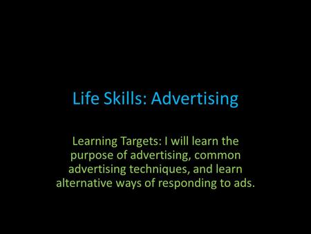 Life Skills: Advertising Learning Targets: I will learn the purpose of advertising, common advertising techniques, and learn alternative ways of responding.