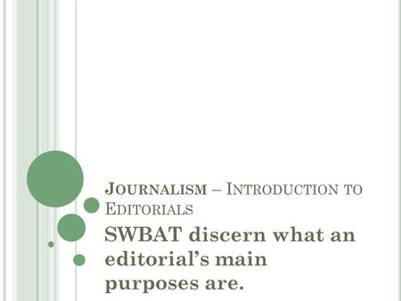 J OURNALISM – I NTRODUCTION TO E DITORIALS SWBAT discern what an editorial's main purposes are.